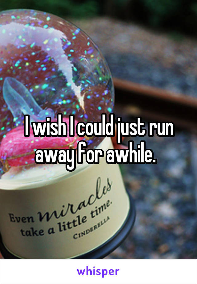 I wish I could just run away for awhile.