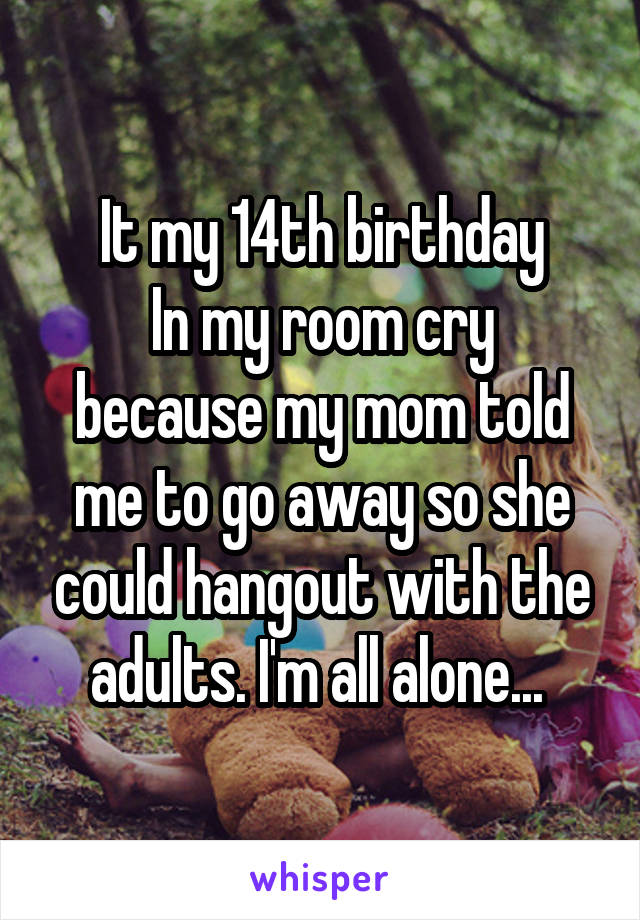 It my 14th birthday In my room cry because my mom told me to go away so she could hangout with the adults. I'm all alone...