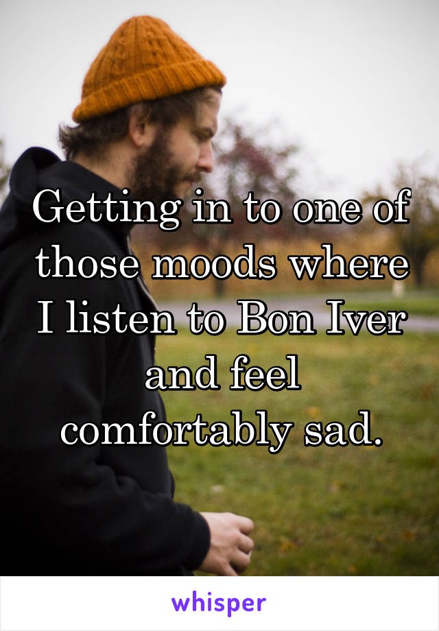 Getting in to one of those moods where I listen to Bon Iver and feel comfortably sad.