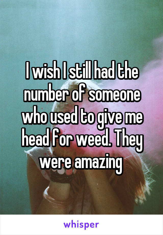 I wish I still had the number of someone who used to give me head for weed. They were amazing