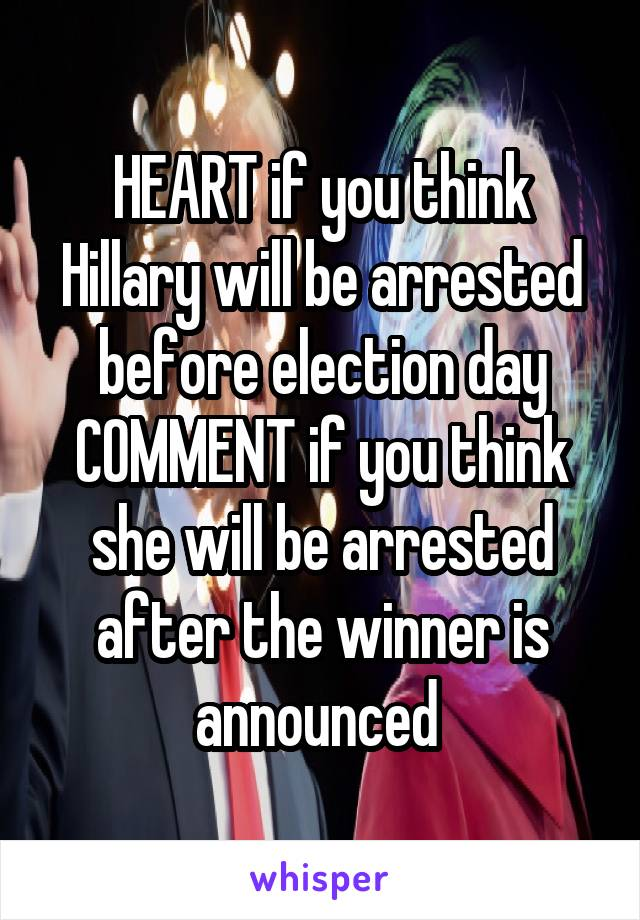 HEART if you think Hillary will be arrested before election day COMMENT if you think she will be arrested after the winner is announced