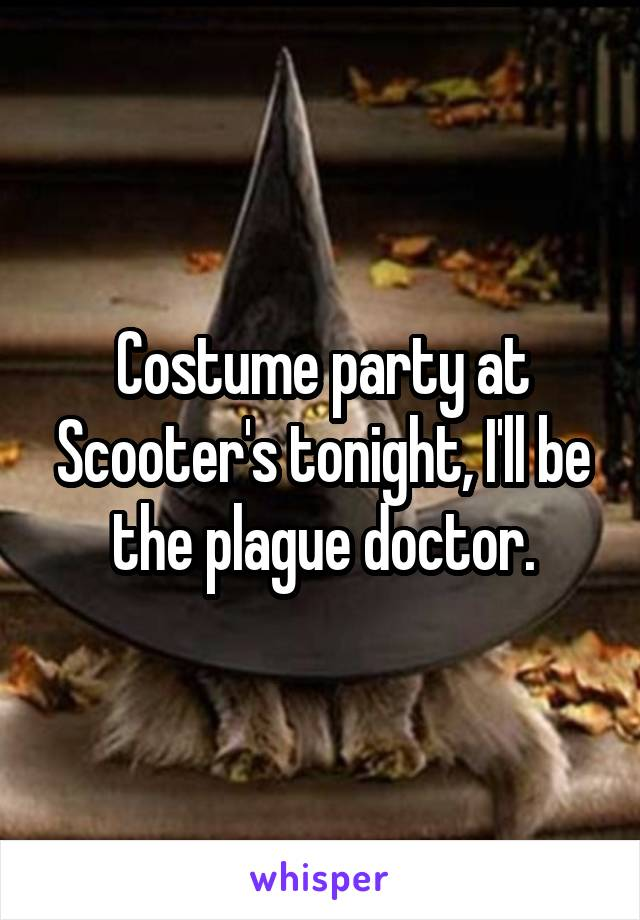 Costume party at Scooter's tonight, I'll be the plague doctor.