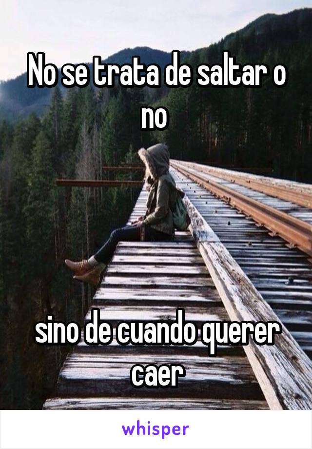 No se trata de saltar o no      sino de cuando querer caer