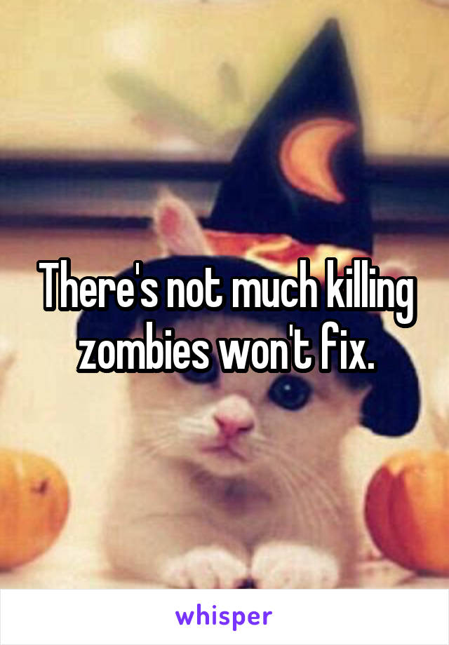 There's not much killing zombies won't fix.