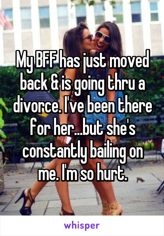 My BFF has just moved back & is going thru a divorce. I've been there for her...but she's constantly bailing on me. I'm so hurt.