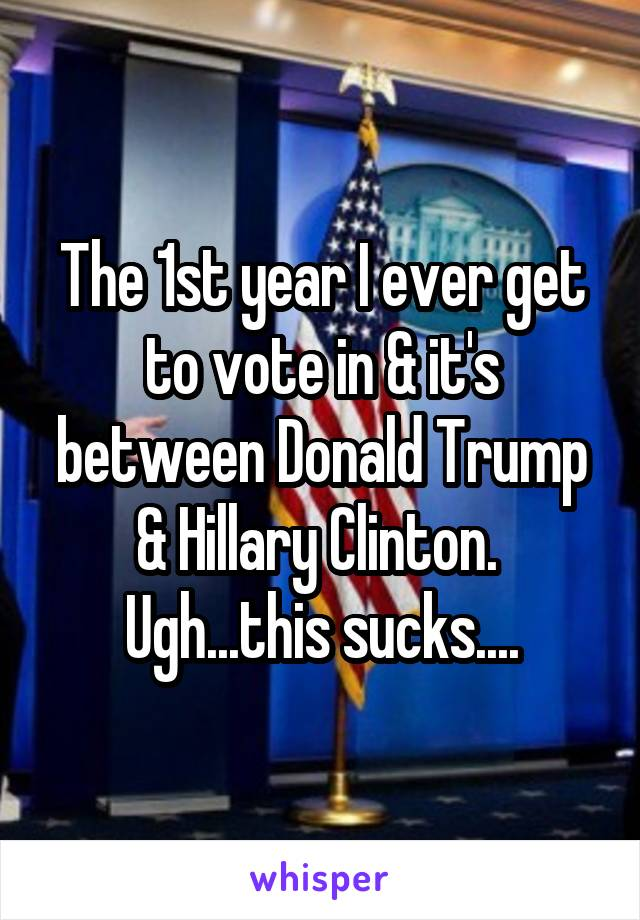 The 1st year I ever get to vote in & it's between Donald Trump & Hillary Clinton.  Ugh...this sucks....