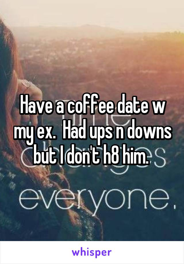 Have a coffee date w my ex.  Had ups n downs but I don't h8 him.