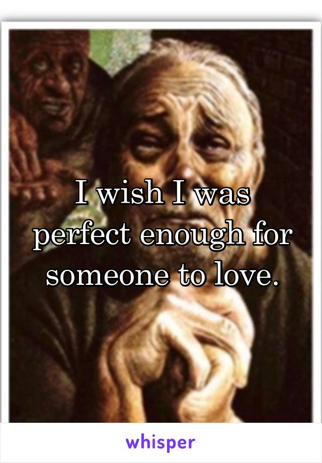 I wish I was perfect enough for someone to love.