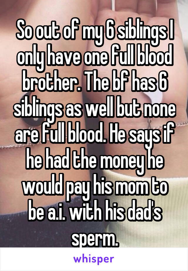 So out of my 6 siblings I only have one full blood brother. The bf has 6 siblings as well but none are full blood. He says if he had the money he would pay his mom to be a.i. with his dad's sperm.