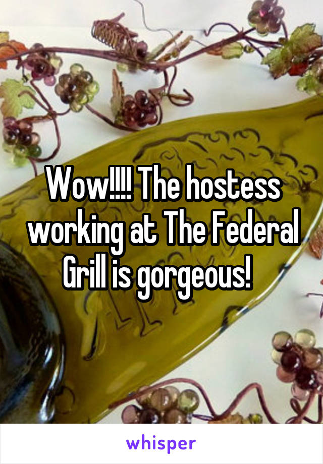 Wow!!!! The hostess working at The Federal Grill is gorgeous!