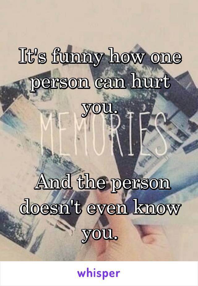 It's funny how one person can hurt you.    And the person doesn't even know you.