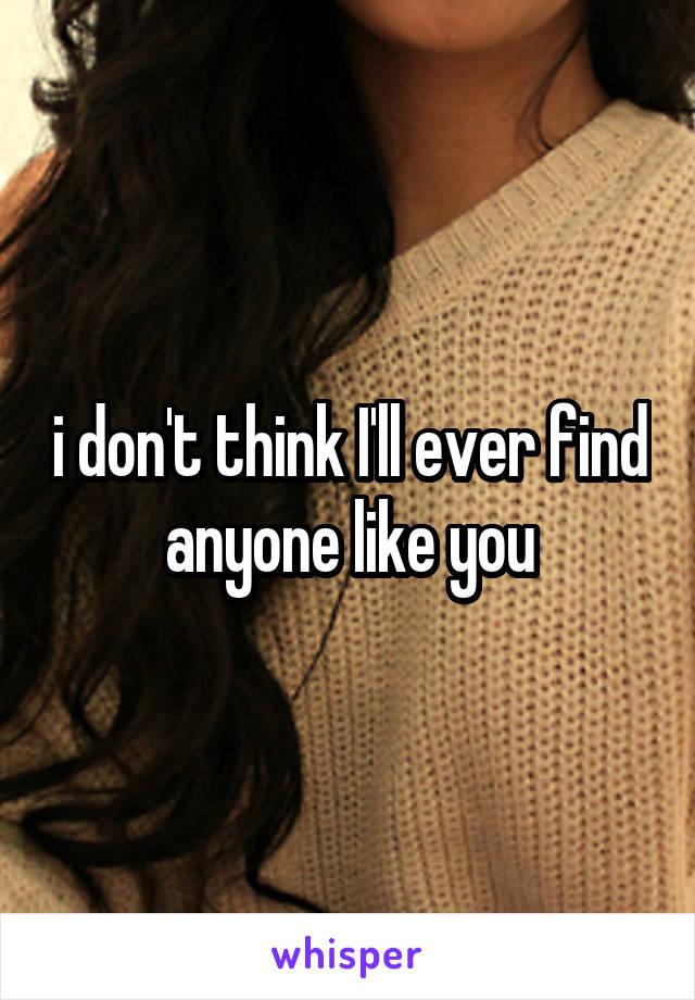 i don't think I'll ever find anyone like you