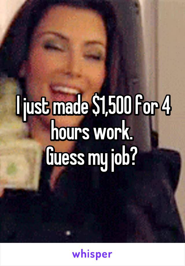 I just made $1,500 for 4 hours work.  Guess my job?