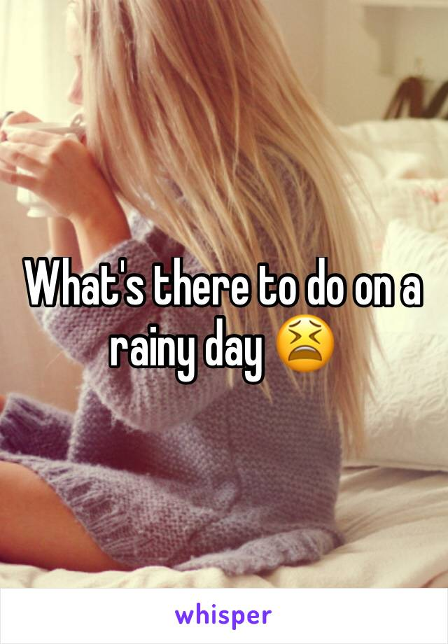 What's there to do on a rainy day 😫