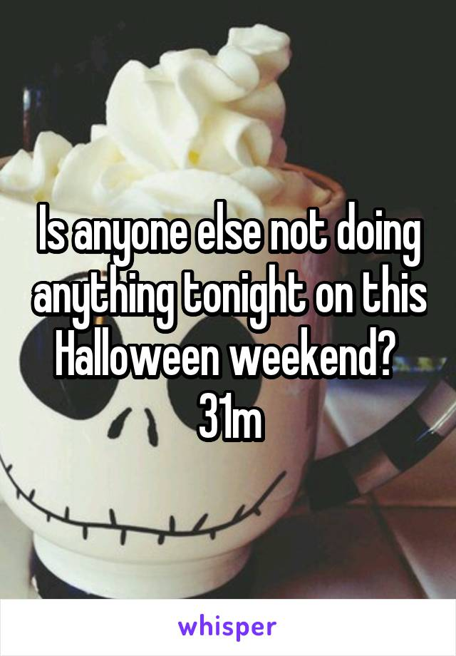 Is anyone else not doing anything tonight on this Halloween weekend?  31m