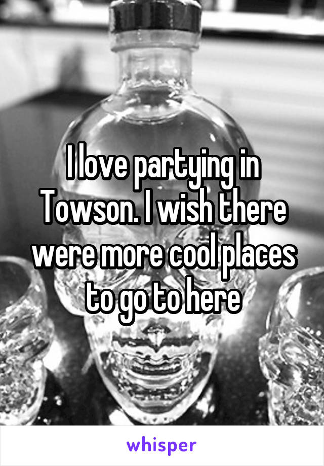 I love partying in Towson. I wish there were more cool places to go to here