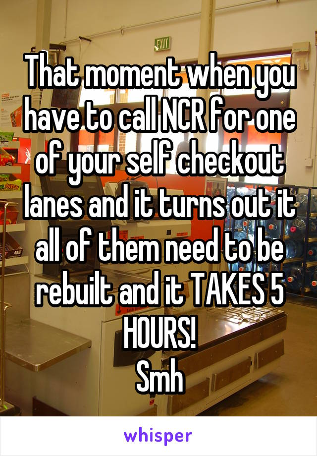 That moment when you have to call NCR for one of your self checkout lanes and it turns out it all of them need to be rebuilt and it TAKES 5 HOURS! Smh