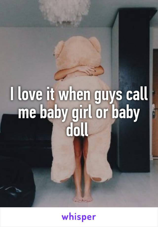 I love it when guys call me baby girl or baby doll