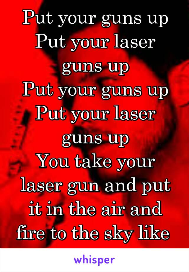 Put your guns up Put your laser guns up Put your guns up Put your laser guns up You take your laser gun and put it in the air and fire to the sky like  Eh Eh Eh