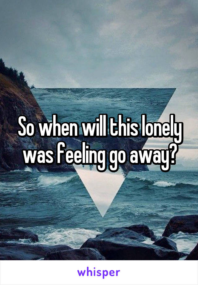 So when will this lonely was feeling go away?
