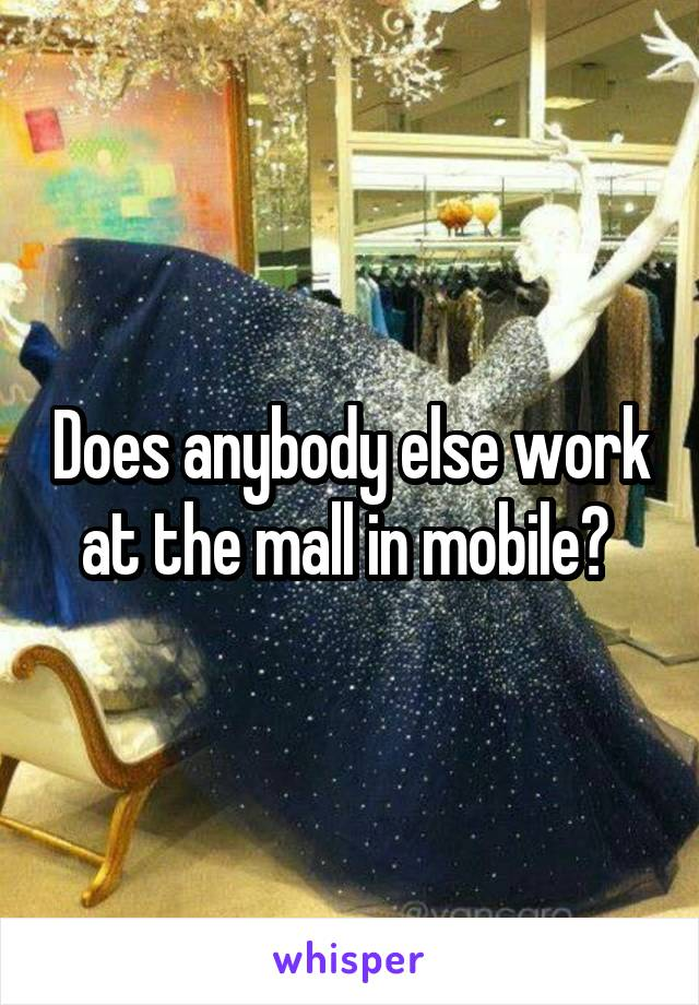 Does anybody else work at the mall in mobile?