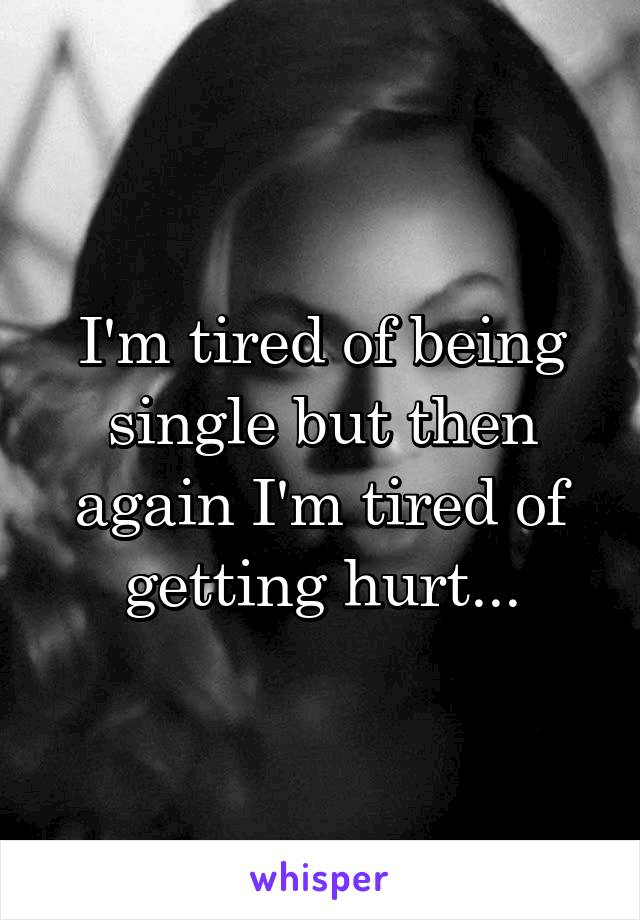 I'm tired of being single but then again I'm tired of getting hurt...