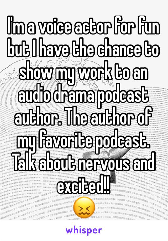 I'm a voice actor for fun but I have the chance to show my work to an audio drama podcast author. The author of my favorite podcast. Talk about nervous and excited!! 😖