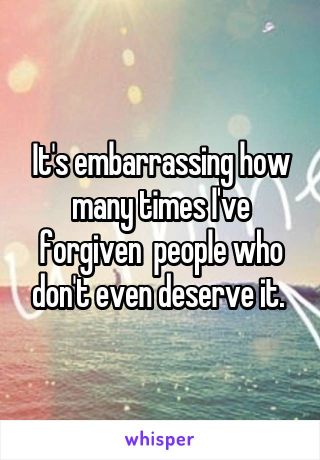 It's embarrassing how many times I've forgiven  people who don't even deserve it.