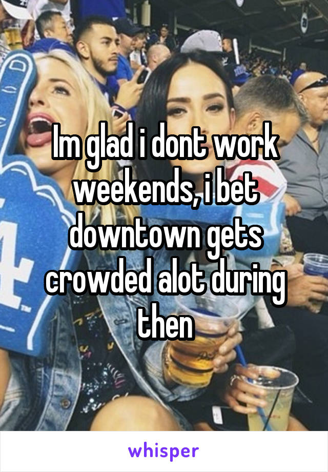 Im glad i dont work weekends, i bet downtown gets crowded alot during then