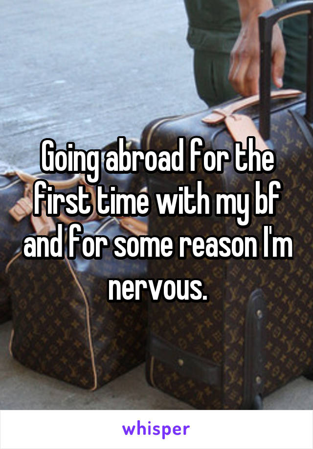 Going abroad for the first time with my bf and for some reason I'm nervous.