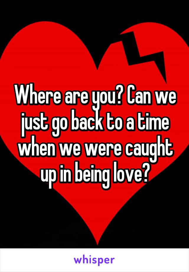 Where are you? Can we just go back to a time when we were caught up in being love?