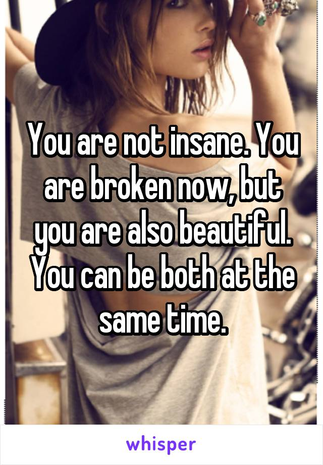 You are not insane. You are broken now, but you are also beautiful. You can be both at the same time.
