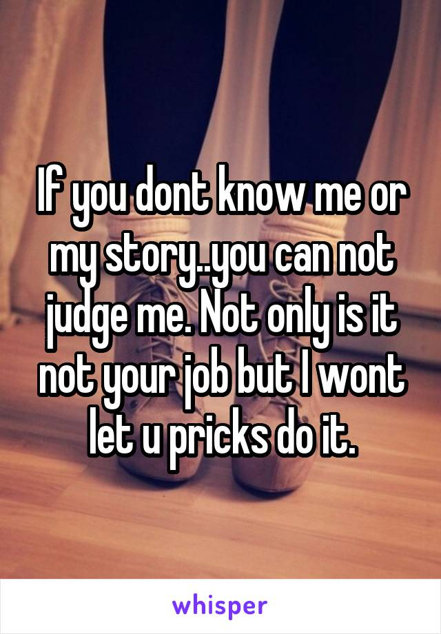 If you dont know me or my story..you can not judge me. Not only is it not your job but I wont let u pricks do it.