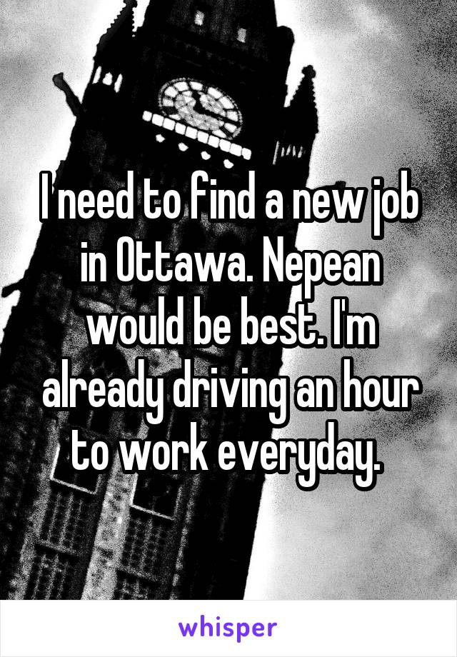 I need to find a new job in Ottawa. Nepean would be best. I'm already driving an hour to work everyday.