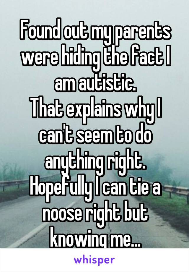 Found out my parents were hiding the fact I am autistic. That explains why I can't seem to do anything right. Hopefully I can tie a noose right but knowing me...