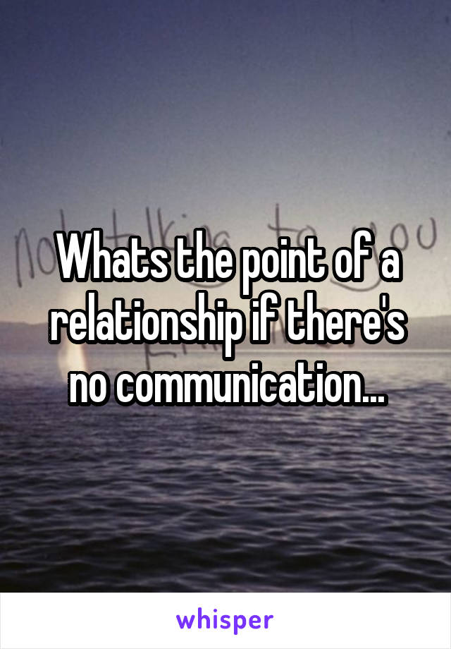 Whats the point of a relationship if there's no communication...