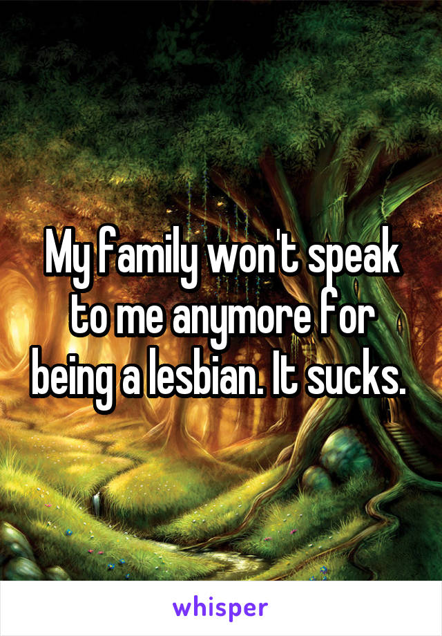 My family won't speak to me anymore for being a lesbian. It sucks.