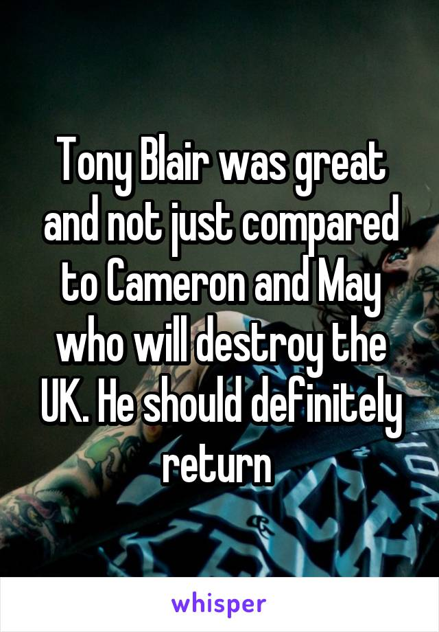 Tony Blair was great and not just compared to Cameron and May who will destroy the UK. He should definitely return