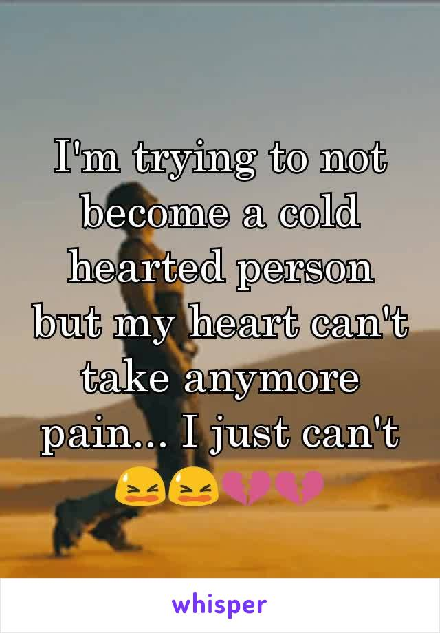 I'm trying to not become a cold hearted person but my heart can't take anymore pain... I just can't 😫😫💔💔