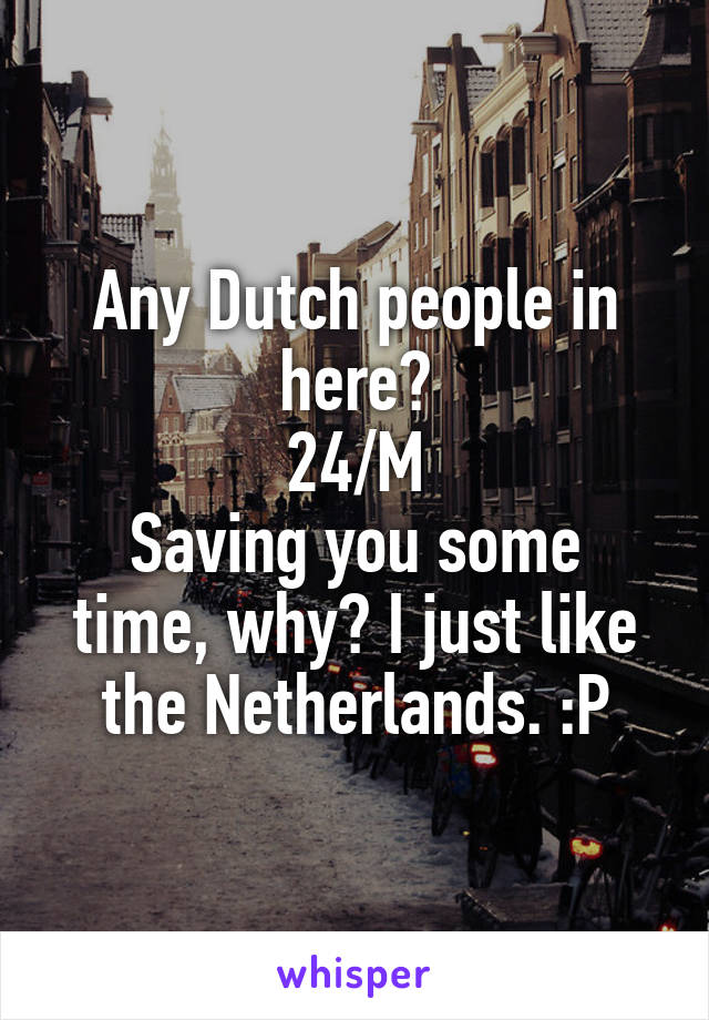 Any Dutch people in here? 24/M Saving you some time, why? I just like the Netherlands. :P