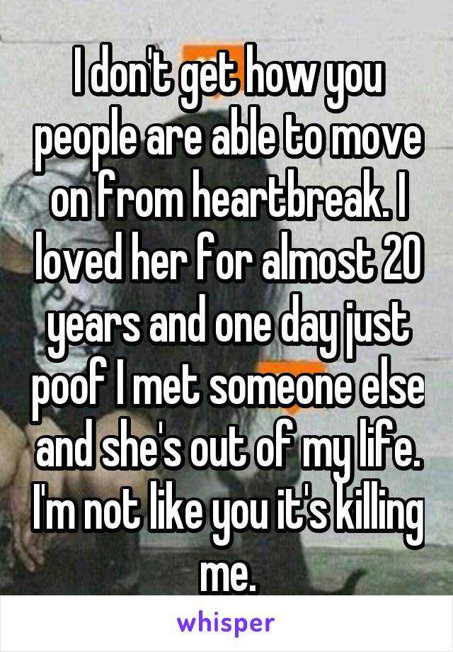 I don't get how you people are able to move on from heartbreak. I loved her for almost 20 years and one day just poof I met someone else and she's out of my life. I'm not like you it's killing me.
