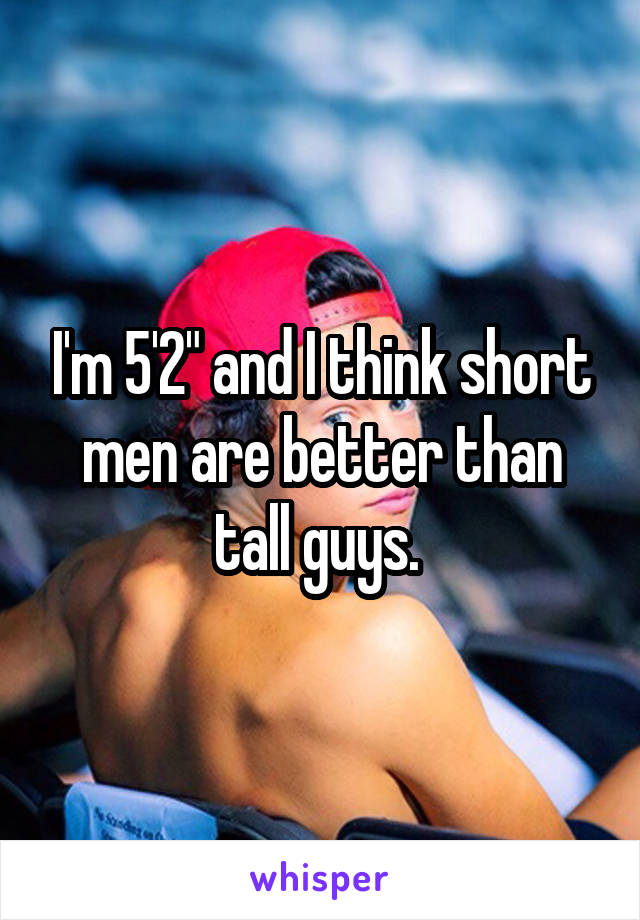 "I'm 5'2"" and I think short men are better than tall guys."