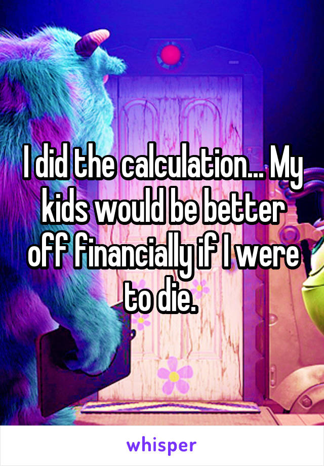 I did the calculation... My kids would be better off financially if I were to die.