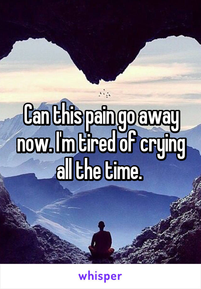 Can this pain go away now. I'm tired of crying all the time.