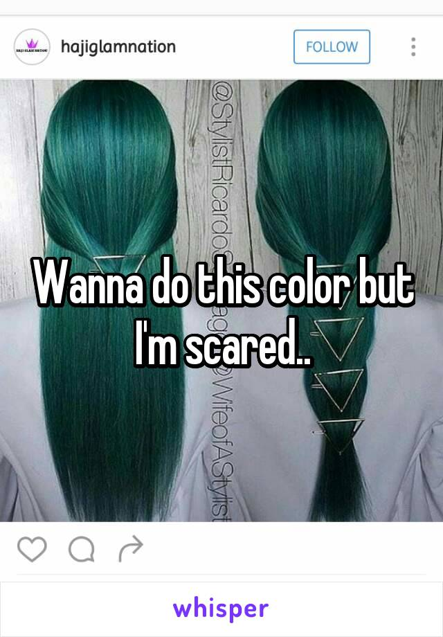 Wanna do this color but I'm scared..