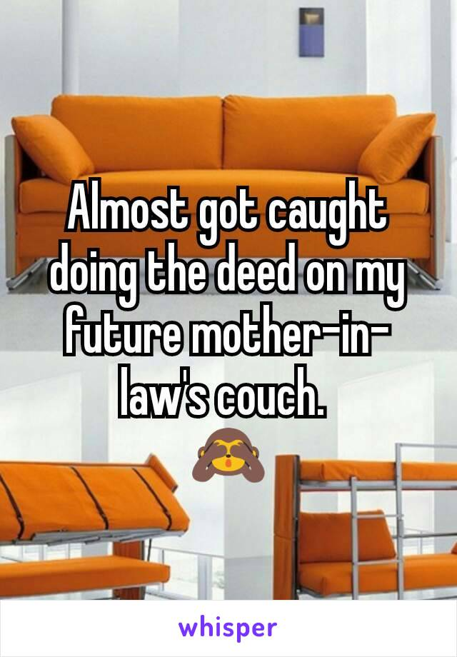 Almost got caught doing the deed on my future mother-in-law's couch.  🙈