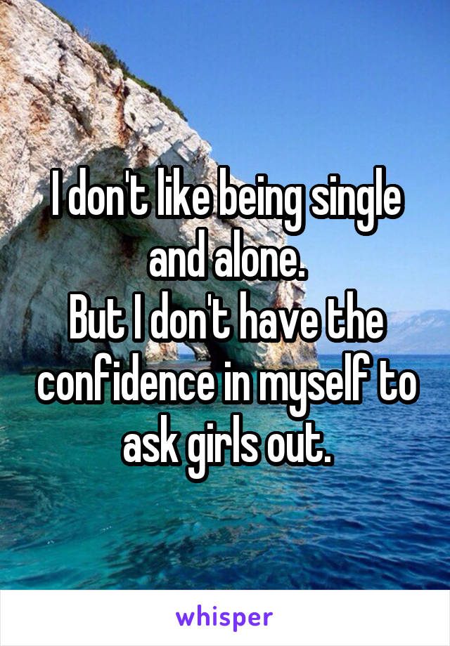 I don't like being single and alone. But I don't have the confidence in myself to ask girls out.