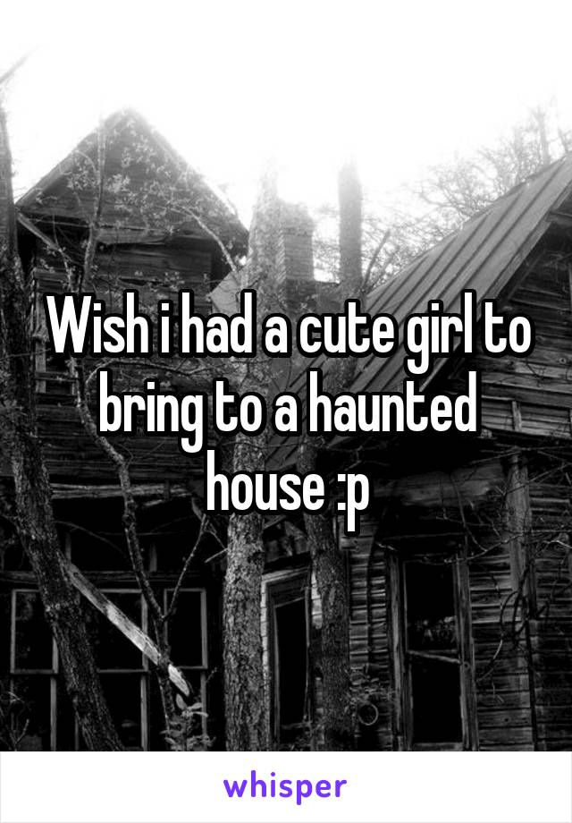 Wish i had a cute girl to bring to a haunted house :p