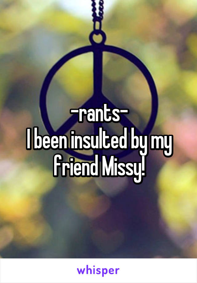-rants- I been insulted by my friend Missy!