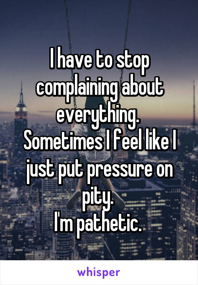 I have to stop complaining about everything.  Sometimes I feel like I just put pressure on pity.  I'm pathetic.